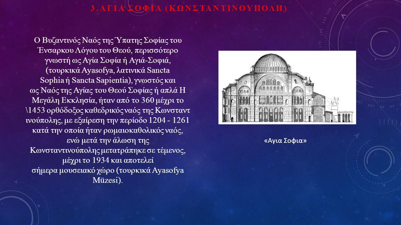 3.ΑΓΙΑ ΣΟΦΙΑ (ΚΩΝΣΤΑΝΤΙΝΟΥΠΟΛΗ) «Αγια Σοφια» Ο Βυζαντινός Ναός της Ύπατης Σοφίας του Ένσαρκου Λόγου του Θεού, περισσότερο γνωστή ως Αγία Σοφία ή Αγιά-Σοφιά, (τουρκικά Ayasofya, λατινικά Sancta Sophia ή Sancta Sapientia), γνωστός και ως Ναός της Αγίας του Θεού Σοφίας ή απλά Η Μεγάλη Εκκλησία, ήταν από το 360 μέχρι το \1453 ορθόδοξος καθεδρικός ναός της Κωνσταντ ινούπολης, με εξαίρεση την περίοδο 1204 - 1261 κατά την οποία ήταν ρωμαιοκαθολικός ναός, ενώ μετά την άλωση της Κωνσταντινούπολης μετατράπηκε σε τέμενος, μέχρι το 1934 και αποτελεί σήμερα μουσειακό χώρο (τουρκικά Ayasofya Müzesi).