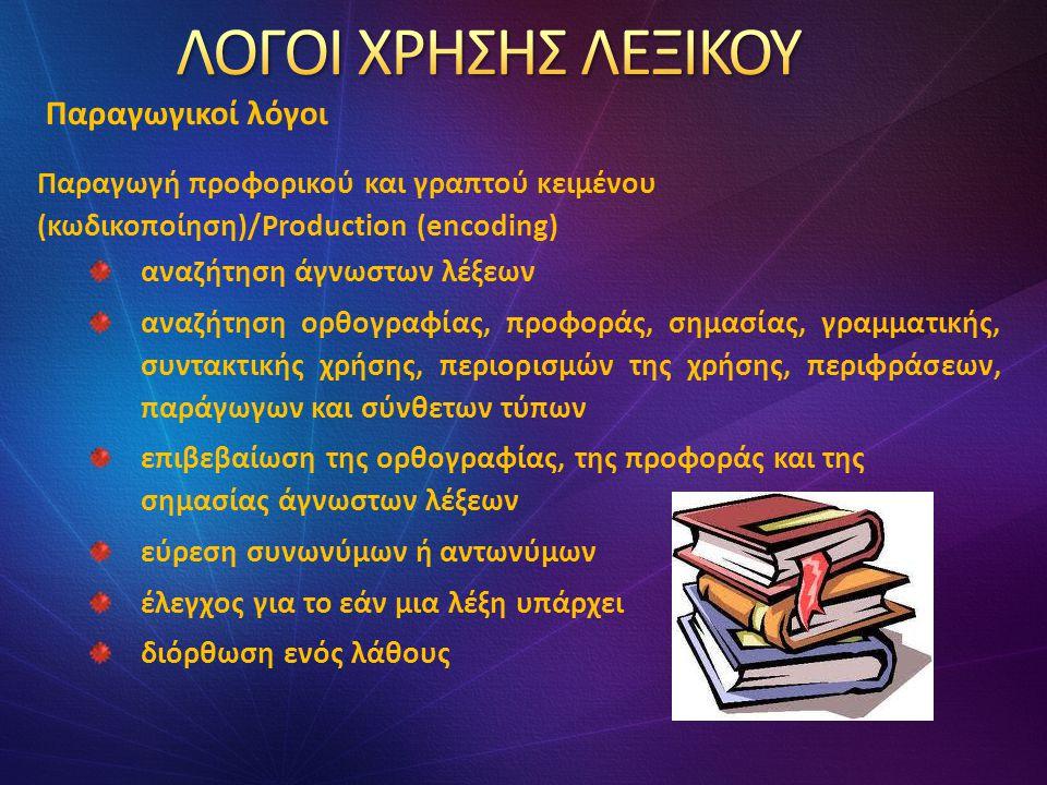 Παραγωγή προφορικού και γραπτού κειμένου (κωδικοποίηση)/Production (encoding) αναζήτηση άγνωστων λέξεων αναζήτηση ορθογραφίας, προφοράς, σημασίας, γραμματικής, συντακτικής χρήσης, περιορισμών της χρήσης, περιφράσεων, παράγωγων και σύνθετων τύπων επιβεβαίωση της ορθογραφίας, της προφοράς και της σημασίας άγνωστων λέξεων εύρεση συνωνύμων ή αντωνύμων έλεγχος για το εάν μια λέξη υπάρχει διόρθωση ενός λάθους Παραγωγικοί λόγοι