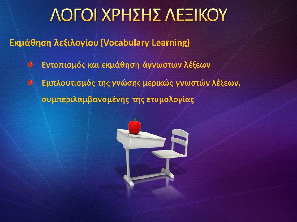 Εντοπισμός και εκμάθηση άγνωστων λέξεων Εμπλουτισμός της γνώσης μερικώς γνωστών λέξεων, συμπεριλαμβανομένης της ετυμολογίας Εκμάθηση λεξιλογίου (Vocabulary Learning)