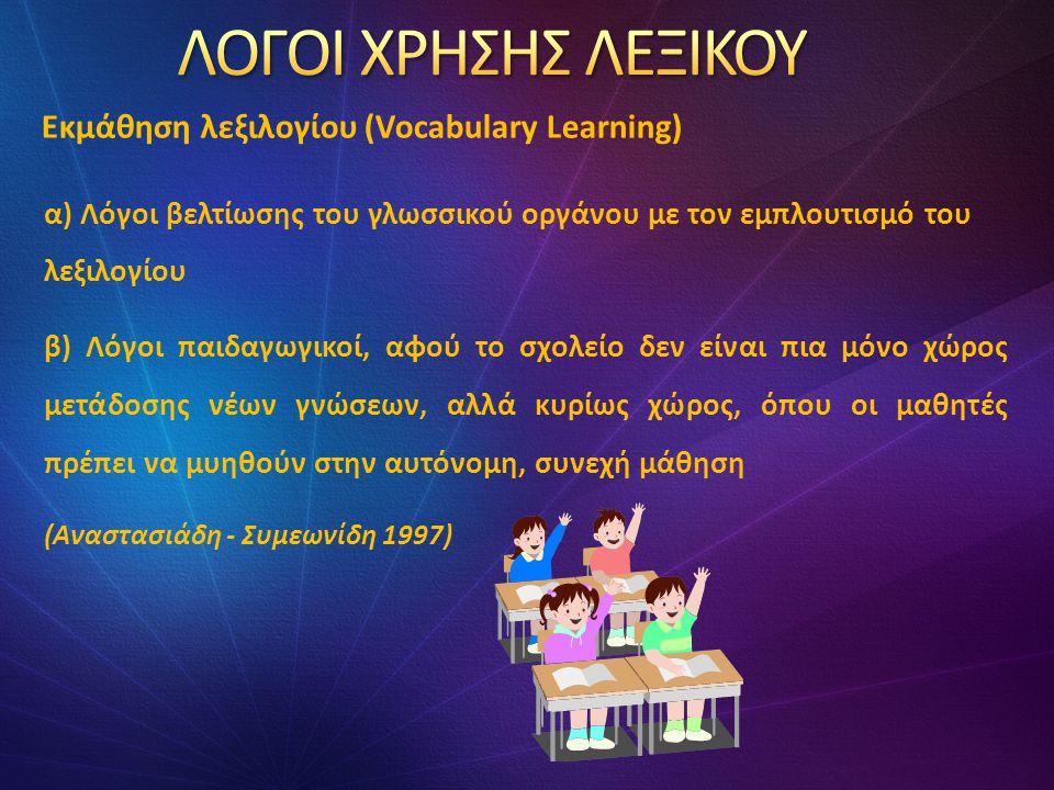 α) Λόγοι βελτίωσης του γλωσσικού οργάνου με τον εμπλουτισμό του λεξιλογίου β) Λόγοι παιδαγωγικοί, αφού το σχολείο δεν είναι πια μόνο χώρος μετάδοσης νέων γνώσεων, αλλά κυρίως χώρος, όπου οι μαθητές πρέπει να μυηθούν στην αυτόνομη, συνεχή μάθηση (Αναστασιάδη - Συμεωνίδη 1997) Εκμάθηση λεξιλογίου (Vocabulary Learning)