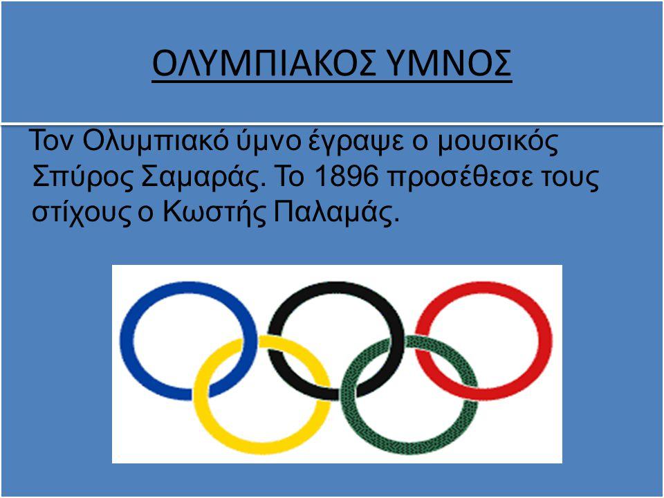 Τον Ολυμπιακό ύμνο έγραψε ο μουσικός Σπύρος Σαμαράς. Το 1896 προσέθεσε τους στίχους ο Κωστής Παλαμάς. ΟΛΥΜΠΙΑΚΟΣ ΥΜΝΟΣ