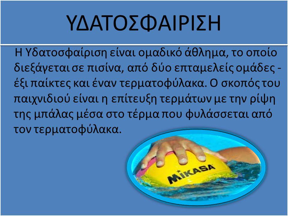 Η Υδατοσφαίριση είναι ομαδικό άθλημα, το οποίο διεξάγεται σε πισίνα, από δύο επταμελείς ομάδες - έξι παίκτες και έναν τερματοφύλακα. Ο σκοπός του παιχ