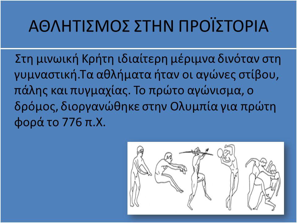ΑΘΛΗΤΙΣΜΟΣ ΣΤΗΝ ΠΡΟΪΣΤΟΡΙΑ Στη μινωική Κρήτη ιδιαίτερη μέριμνα δινόταν στη γυμναστική.Τα αθλήματα ήταν οι αγώνες στίβου, πάλης και πυγμαχίας. Το πρώτο