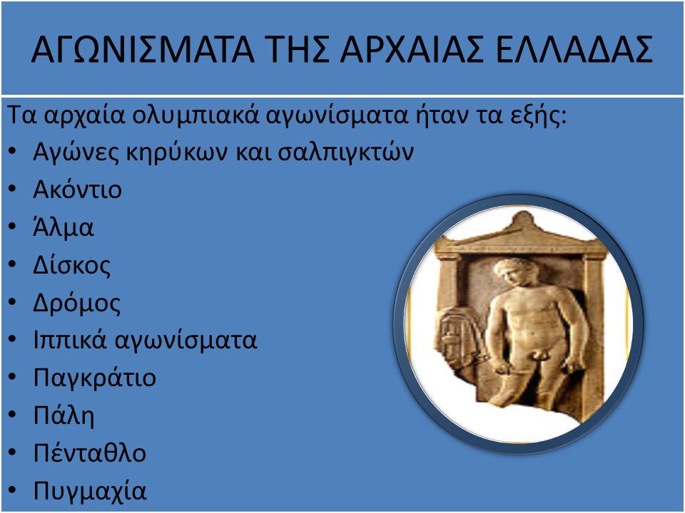 ΑΓΩΝΙΣΜΑΤΑ ΤΗΣ ΑΡΧΑΙΑΣ ΕΛΛΑΔΑΣ Τα αρχαία ολυμπιακά αγωνίσματα ήταν τα εξής: Αγώνες κηρύκων και σαλπιγκτών Ακόντιο Άλμα Δίσκος Δρόμος Ιππικά αγωνίσματα