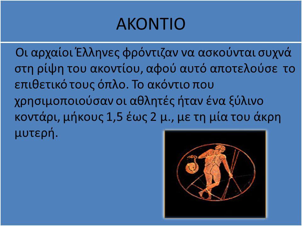 ΑΚΟΝΤΙΟ Οι αρχαίοι Έλληνες φρόντιζαν να ασκούνται συχνά στη ρίψη του ακοντίου, αφού αυτό αποτελούσε το επιθετικό τους όπλο. Το ακόντιο που χρησιμοποιο