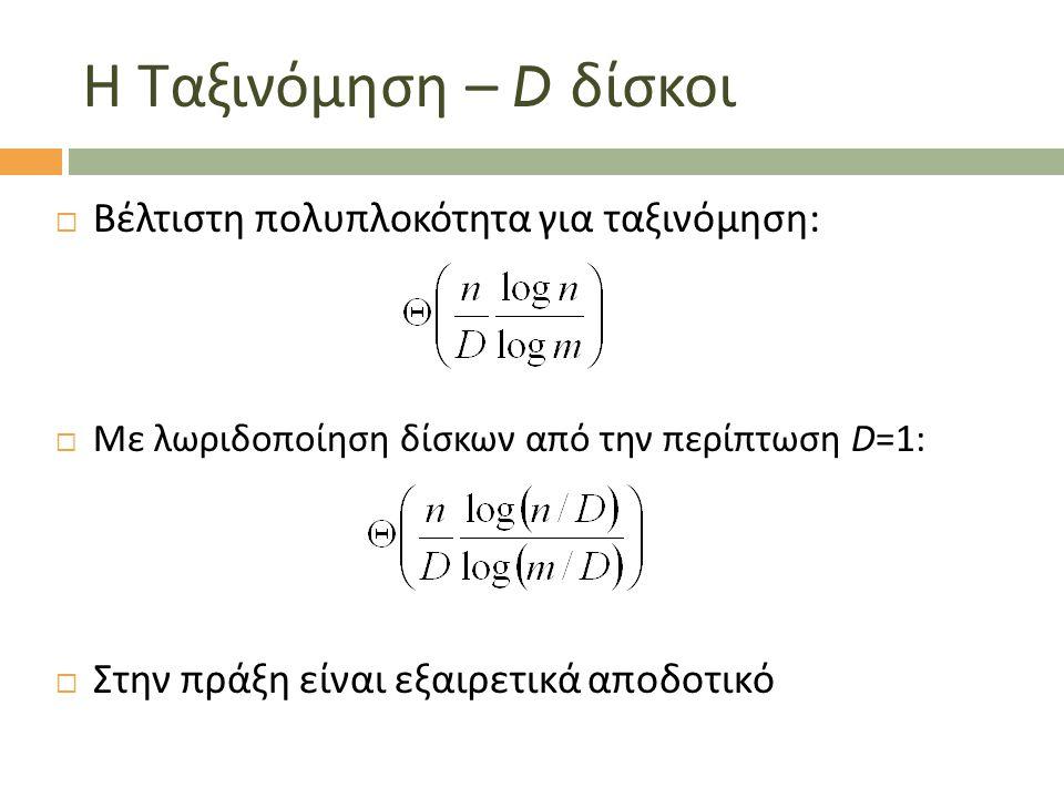 Η Ταξινόμηση – D δίσκοι  Βέλτιστη πολυπλοκότητα για ταξινόμηση:  Με λωριδοποίηση δίσκων από την περίπτωση D=1:  Στην πράξη είναι εξαιρετικά αποδοτι
