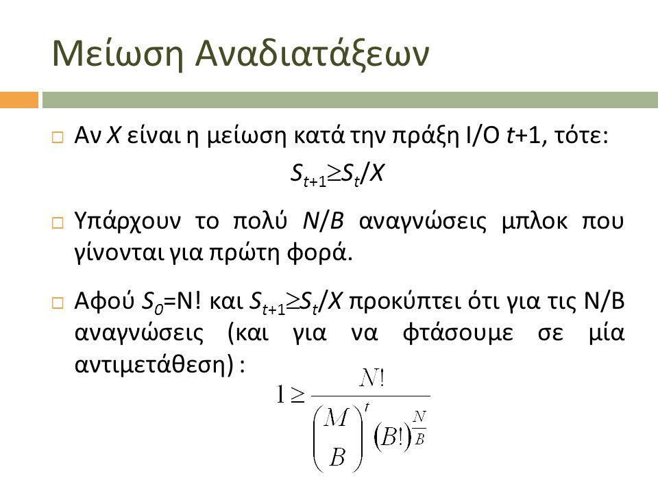 Μείωση Αναδιατάξεων  Αν X είναι η μείωση κατά την πράξη Ι/Ο t+1, τότε: S t+1  S t /Χ  Υπάρχουν το πολύ Ν/Β αναγνώσεις μπλοκ που γίνονται για πρώτη