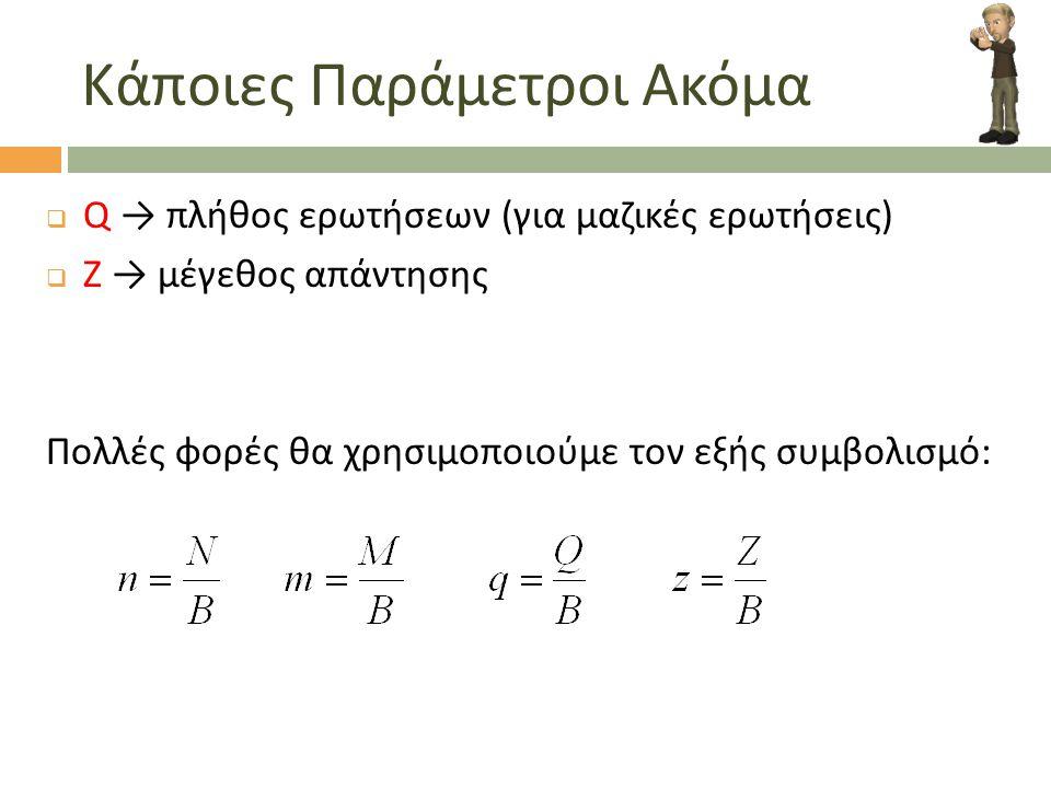 Κάποιες Παράμετροι Ακόμα  Q → πλήθος ερωτήσεων (για μαζικές ερωτήσεις)  Ζ → μέγεθος απάντησης Πολλές φορές θα χρησιμοποιούμε τον εξής συμβολισμό: