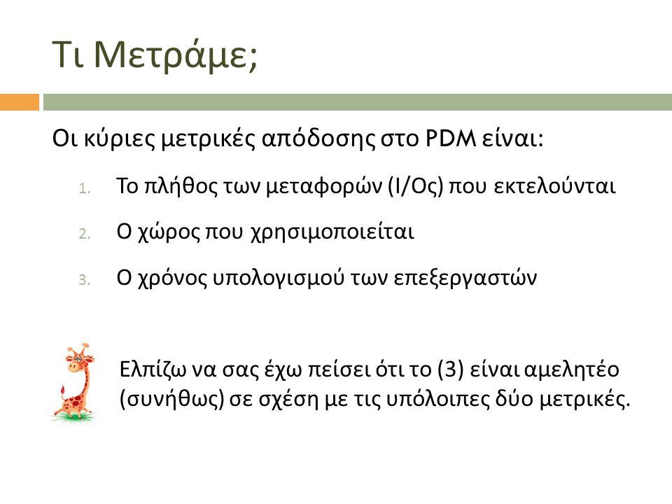 Τι Μετράμε ; Οι κύριες μετρικές απόδοσης στο PDM είναι : 1. Το πλήθος των μεταφορών ( Ι / Ος ) που εκτελούνται 2. Ο χώρος που χρησιμοποιείται 3. Ο χρό