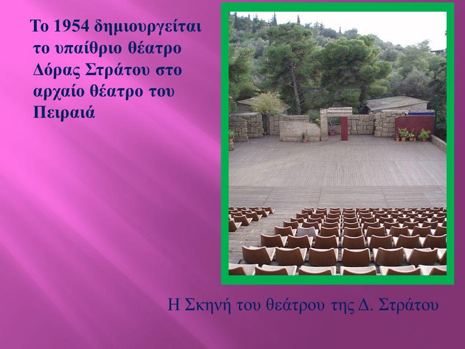 Το 1954 δημιουργείται το υπαίθριο θέατρο Δόρας Στράτου στο αρχαίο θέατρο του Πειραιά Η Σκηνή του θεάτρου της Δ.