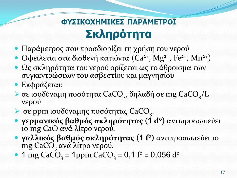 ΦΥΣΙΚΟΧΗΜΙΚΕΣ ΠΑΡΑΜΕΤΡΟΙ Σκληρότητα Παράμετρος που προσδιορίζει τη χρήση του νερού Oφείλεται στα δισθενή κατιόντα (Ca 2+, Mg 2+, Fe 2+, Mn 2+ ) Ως σκλ