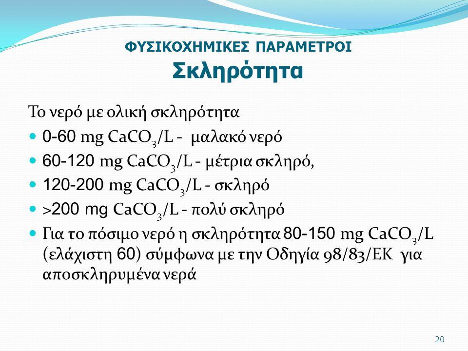 ΦΥΣΙΚΟΧΗΜΙΚΕΣ ΠΑΡΑΜΕΤΡΟΙ Σκληρότητα Το νερό με ολική σκληρότητα 0-60 mg CaCO 3 /L - μαλακό νερό 60-120 mg CaCO 3 /L - μέτρια σκληρό, 120-200 mg CaCO 3
