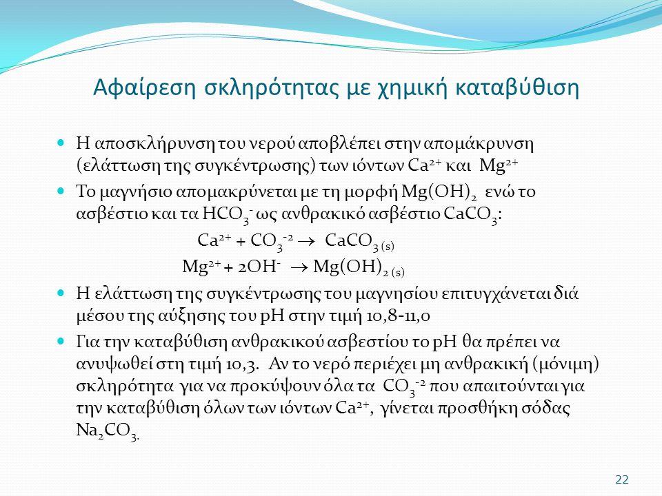 Αφαίρεση σκληρότητας με χημική καταβύθιση Η αποσκλήρυνση του νερού αποβλέπει στην απομάκρυνση (ελάττωση της συγκέντρωσης) των ιόντων Ca 2+ και Mg 2+ Τ