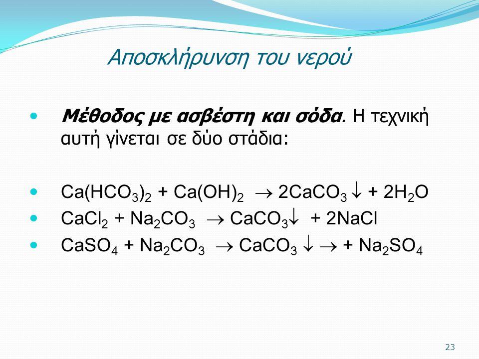 Aποσκλήρυνση του νερού Μέθοδος με ασβέστη και σόδα. Η τεχνική αυτή γίνεται σε δύο στάδια: Ca(HCO 3 ) 2 + Ca(OH) 2  2CaCO 3  + 2H 2 O CaCl 2 + Na 2 C