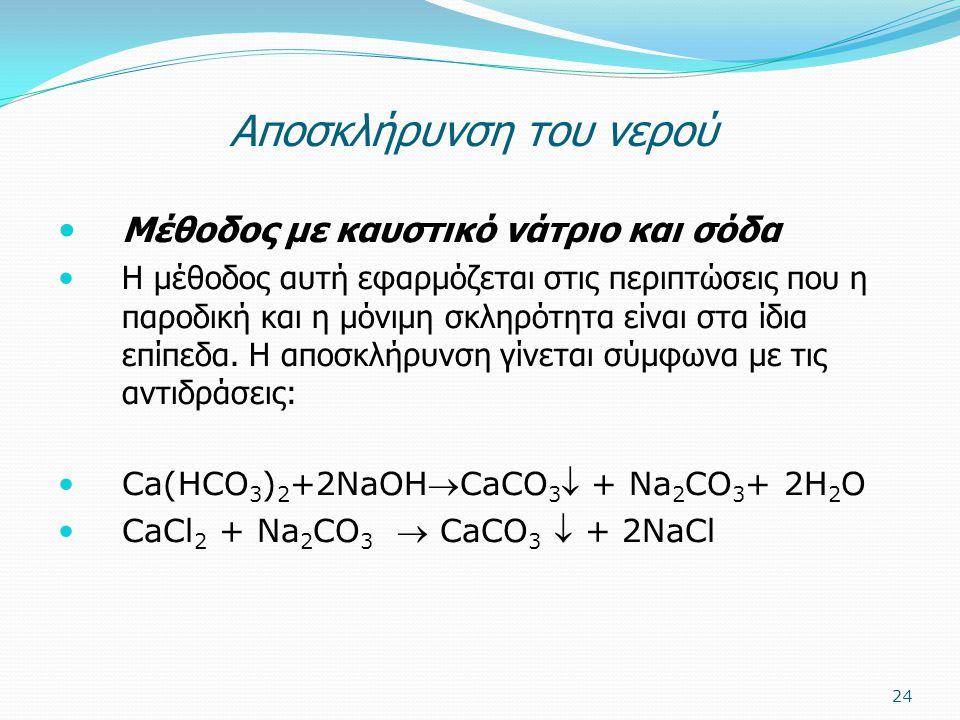Aποσκλήρυνση του νερού Μέθοδος με καυστικό νάτριο και σόδα Η μέθοδος αυτή εφαρμόζεται στις περιπτώσεις που η παροδική και η μόνιμη σκληρότητα είναι στ