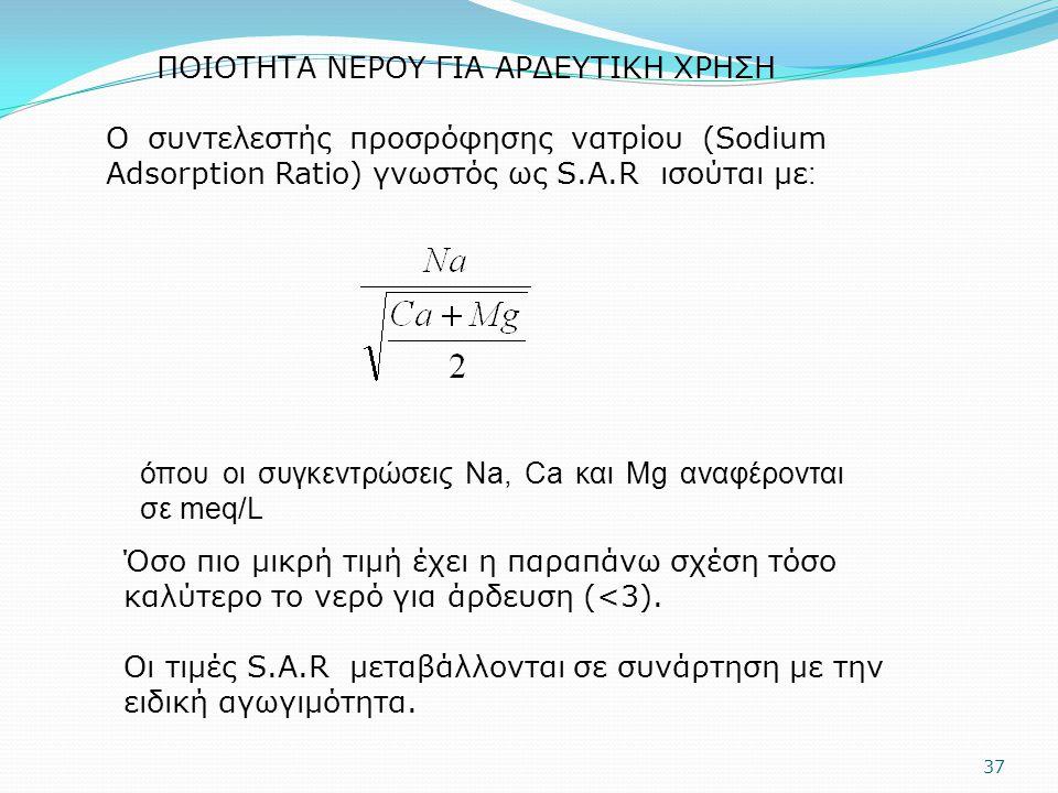 37 ΠΟΙΟΤΗΤΑ ΝΕΡΟΥ ΓΙΑ ΑΡΔΕΥΤΙΚΗ ΧΡΗΣΗ Ο συντελεστής προσρόφησης νατρίου (Sodium Adsorption Ratio) γνωστός ως S.A.R ισούται με : όπου οι συγκεντρώσεις