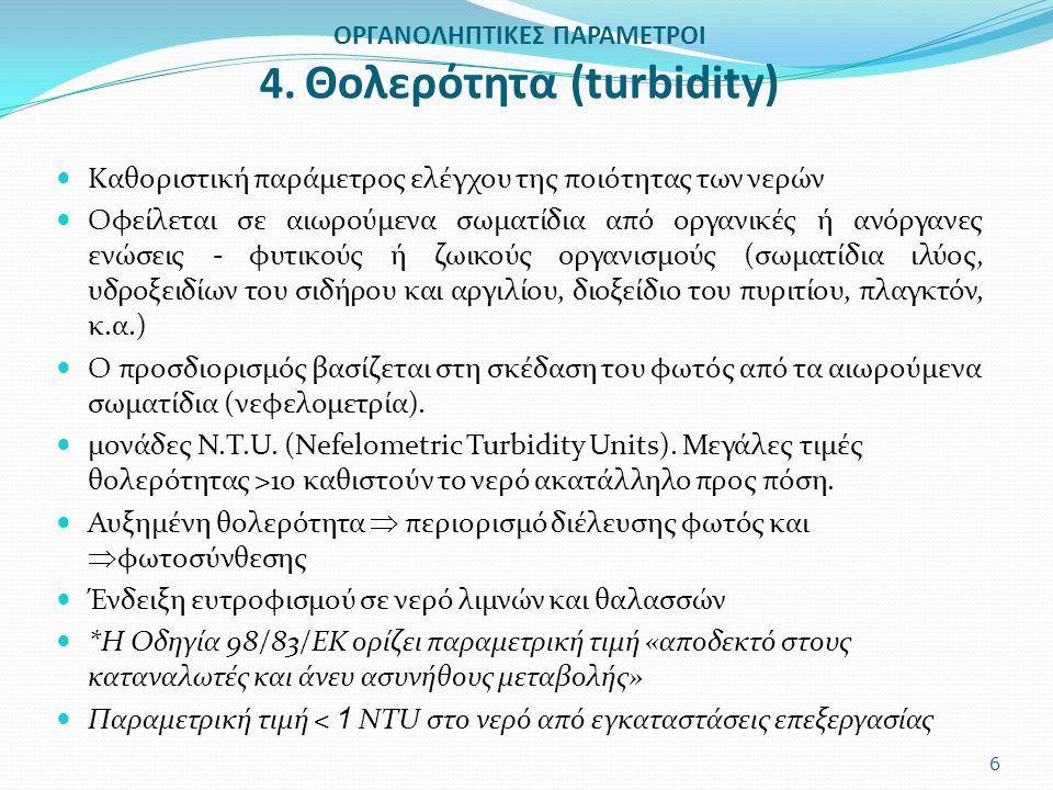 ΟΡΓΑΝΟΛΗΠΤΙΚΕΣ ΠΑΡΑΜΕΤΡΟΙ 4. Θολερότητα (turbidity) Καθοριστική παράμετρος ελέγχου της ποιότητας των νερών Οφείλεται σε αιωρούμενα σωματίδια από οργαν