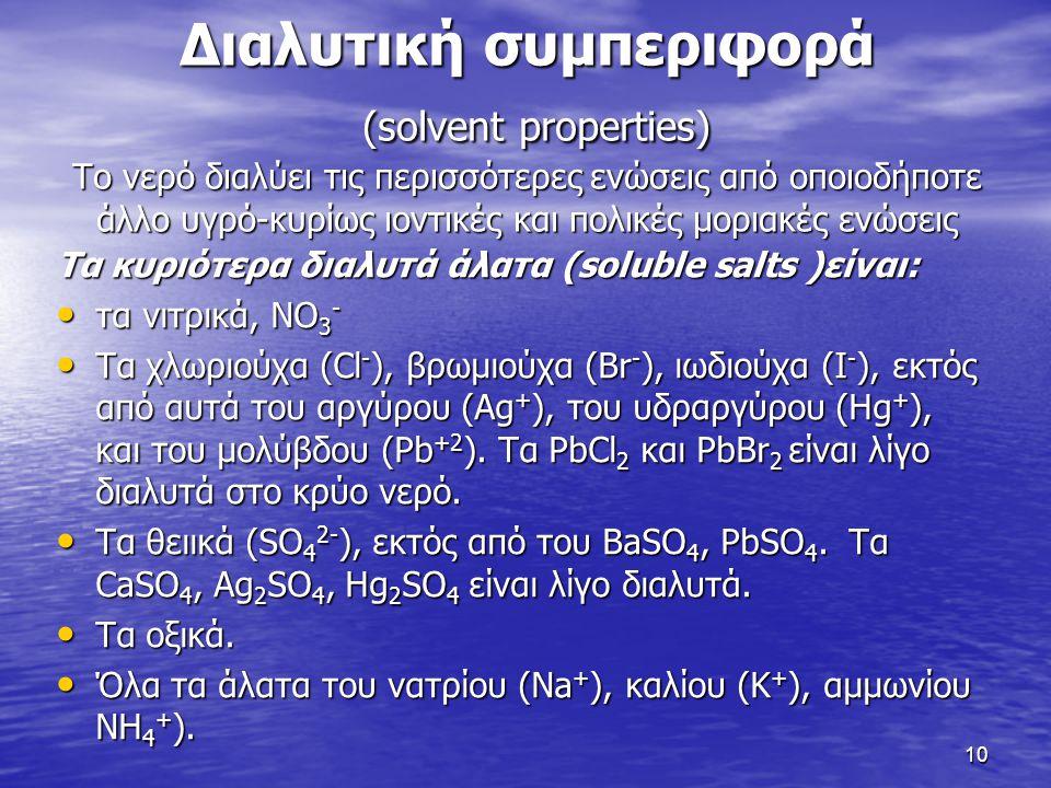 Διαλυτική συμπεριφορά (solvent properties) Το νερό διαλύει τις περισσότερες ενώσεις από οποιοδήποτε άλλο υγρό-κυρίως ιοντικές και πολικές μοριακές ενώ