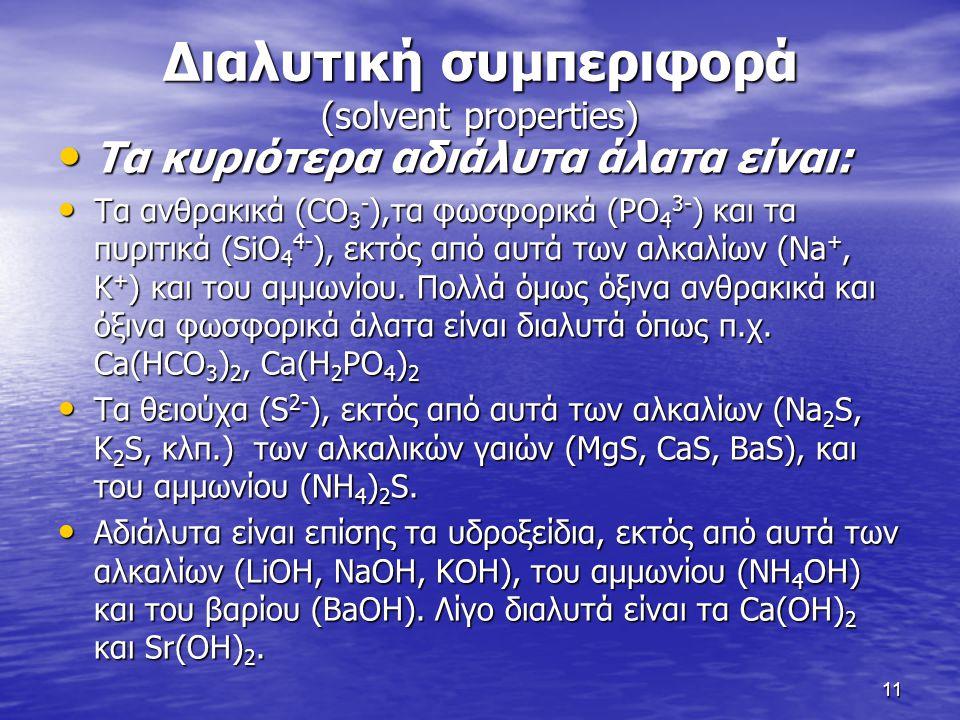 Διαλυτική συμπεριφορά (solvent properties) Τα κυριότερα αδιάλυτα άλατα είναι: Τα κυριότερα αδιάλυτα άλατα είναι: Τα ανθρακικά (CO 3 - ),τα φωσφορικά (