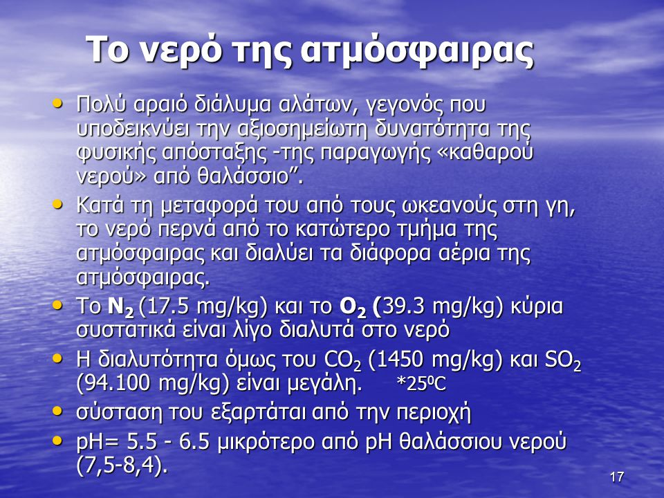 17 Το νερό της ατμόσφαιρας Πολύ αραιό διάλυμα αλάτων, γεγονός που υποδεικνύει την αξιοσημείωτη δυνατότητα της φυσικής απόσταξης -της παραγωγής «καθαρο