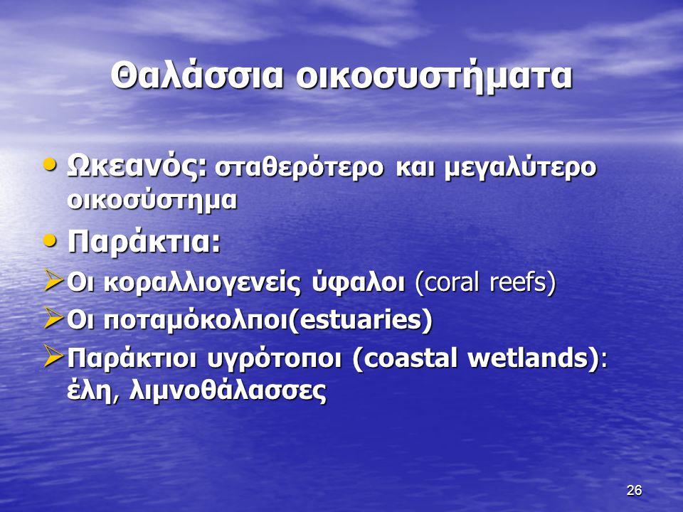 26 Θαλάσσια οικοσυστήματα Ωκεανός: σταθερότερο και μεγαλύτερο οικοσύστημα Ωκεανός: σταθερότερο και μεγαλύτερο οικοσύστημα Παράκτια: Παράκτια:  Οι κορ