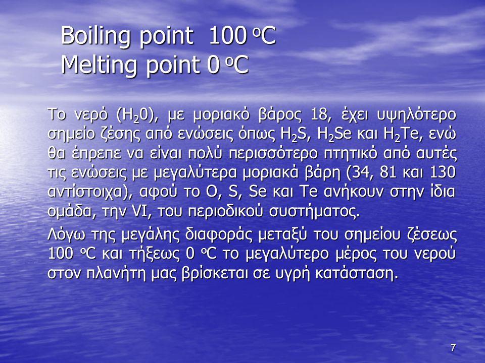 Boiling point 100 o C Melting point 0 o C Το νερό (Η 2 0), με μοριακό βάρος 18, έχει υψηλότερο σημείο ζέσης από ενώσεις όπως H 2 S, H 2 Se και H 2 Te,