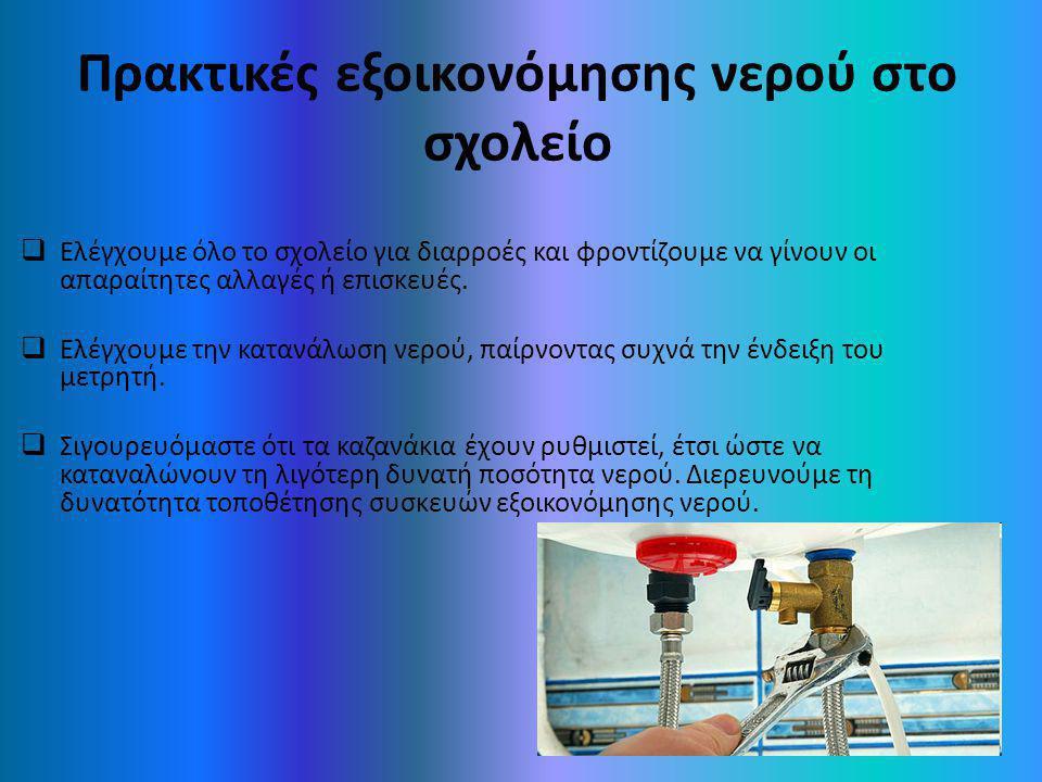 Πρακτικές εξοικονόμησης νερού στο σχολείο  Ελέγχουμε όλο το σχολείο για διαρροές και φροντίζουμε να γίνουν οι απαραίτητες αλλαγές ή επισκευές.  Ελέγ