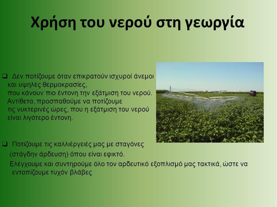 Χρήση του νερού στη γεωργία  Δεν ποτίζουμε όταν επικρατούν ισχυροί άνεμοι και υψηλές θερμοκρασίες, που κάνουν πιο έντονη την εξάτμιση του νερού. Αντί