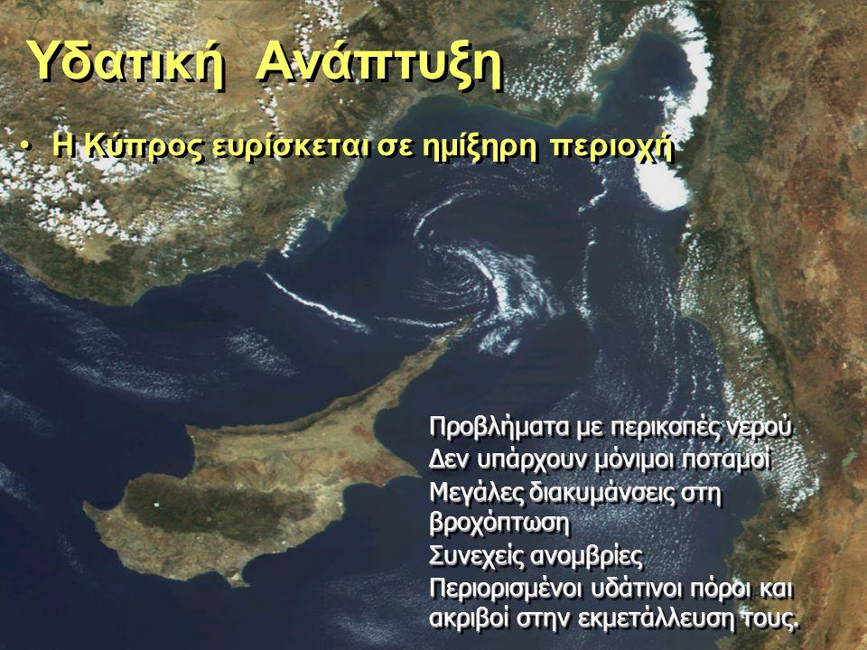 Υδατική Ανάπτυξη Η Κύπρος ευρίσκεται σε ημίξηρη περιοχή Προβλήματα με περικοπές νερού Δεν υπάρχουν μόνιμοι ποταμοί Μεγάλες διακυμάνσεις στη βροχόπτωση