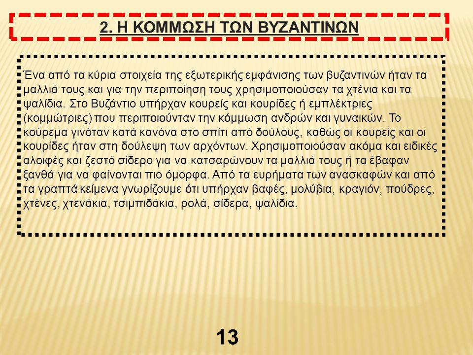 13 2. Η ΚΟΜΜΩΣΗ ΤΩΝ ΒΥΖΑΝΤΙΝΩΝ Ένα από τα κύρια στοιχεία της εξωτερικής εμφάνισης των βυζαντινών ήταν τα μαλλιά τους και για την περιποίηση τους χρησι