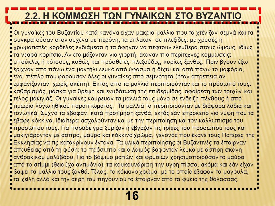 2.2. Η ΚΟΜΜΩΣΗ ΤΩΝ ΓΥΝΑΙΚΩΝ ΣΤΟ ΒΥΖΑΝΤΙΟ Οι γυναίκες του Βυζαντίου κατά κανόνα είχαν μακριά μαλλιά που τα χτένιζαν σεμνά και τα συγκρατούσαν στον αυχέ