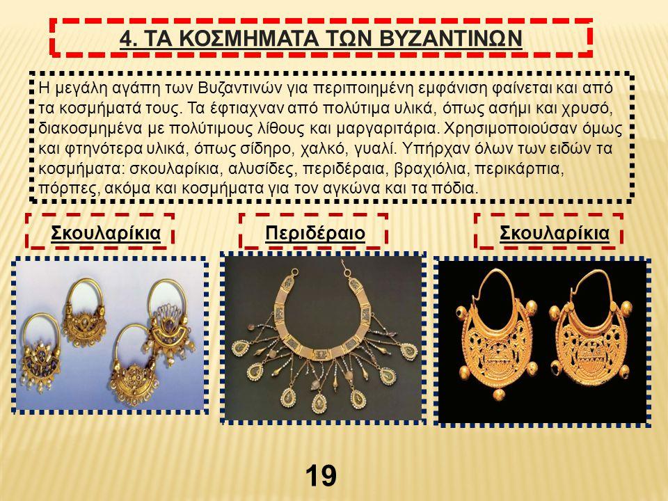19 4. ΤΑ ΚΟΣΜΗΜΑΤΑ ΤΩΝ ΒΥΖΑΝΤΙΝΩΝ Η μεγάλη αγάπη των Βυζαντινών για περιποιημένη εμφάνιση φαίνεται και από τα κοσμήματά τους. Τα έφτιαχναν από πολύτιμ