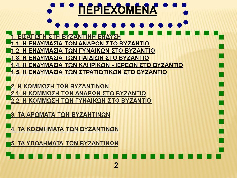 ΠΕΡΙΕΧΟΜΕΝΑ 1. ΕΙΣΑΓΩΓΗ ΣΤΗ ΒΥΖΑΝΤΙΝΗ ΕΝΔΥΣΗ 1.1. Η ΕΝΔΥΜΑΣΙΑ ΤΩΝ ΑΝΔΡΩΝ ΣΤΟ ΒΥΖΑΝΤΙΟ 1.2. Η ΕΝΔΥΜΑΣΙΑ ΤΩΝ ΓΥΝΑΙΚΩΝ ΣΤΟ ΒΥΖΑΝΤΙΟ 1.3. Η ΕΝΔΥΜΑΣΙΑ ΤΩΝ