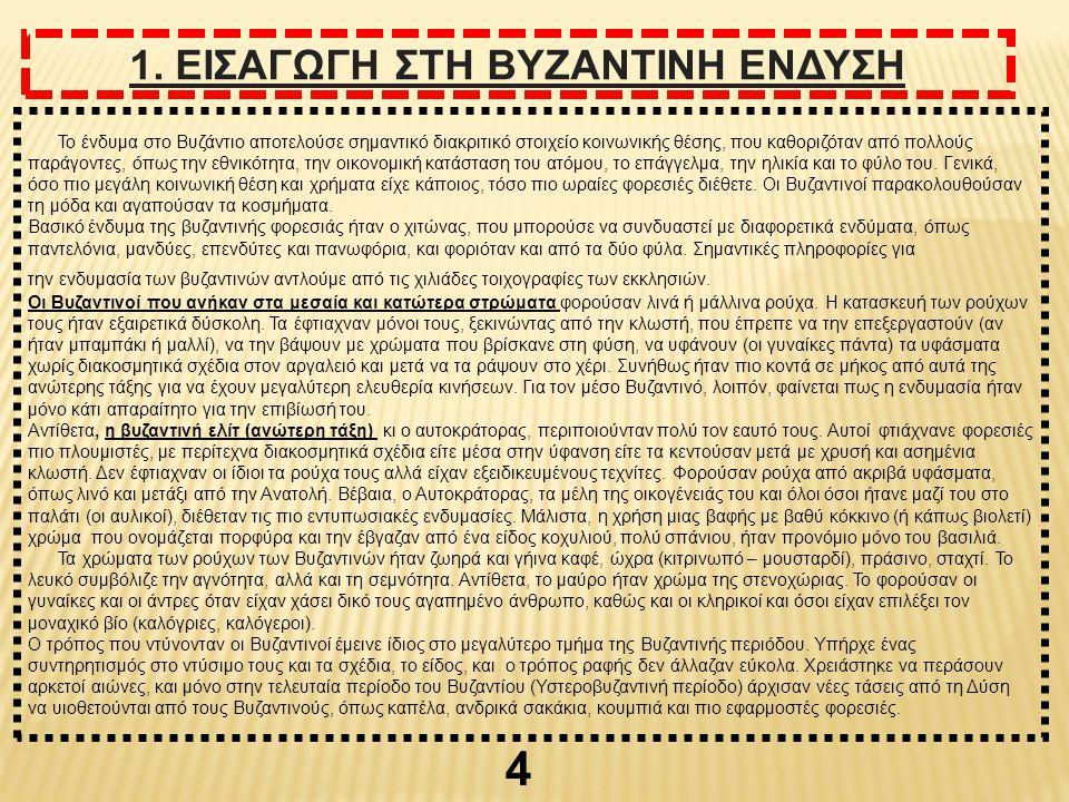 4 1. ΕΙΣΑΓΩΓΗ ΣΤΗ ΒΥΖΑΝΤΙΝΗ ΕΝΔΥΣΗ Το ένδυμα στο Βυζάντιο αποτελούσε σημαντικό διακριτικό στοιχείο κοινωνικής θέσης, που καθοριζόταν από πολλούς παράγ