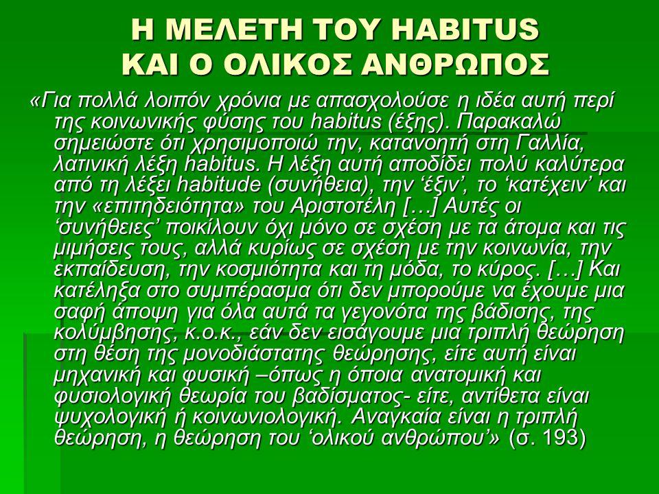 Η ΜΕΛΕΤΗ ΤΟΥ HABITUS ΚΑΙ Ο ΟΛΙΚΟΣ ΑΝΘΡΩΠΟΣ «Για πολλά λοιπόν χρόνια με απασχολούσε η ιδέα αυτή περί της κοινωνικής φύσης του habitus (έξης).