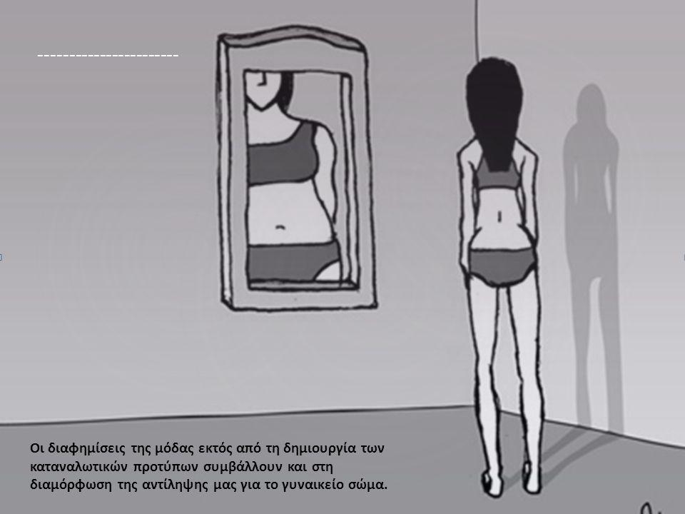 ----------------------- Οι διαφημίσεις της μόδας εκτός από τη δημιουργία των καταναλωτικών προτύπων συμβάλλουν και στη διαμόρφωση της αντίληψης μας γι