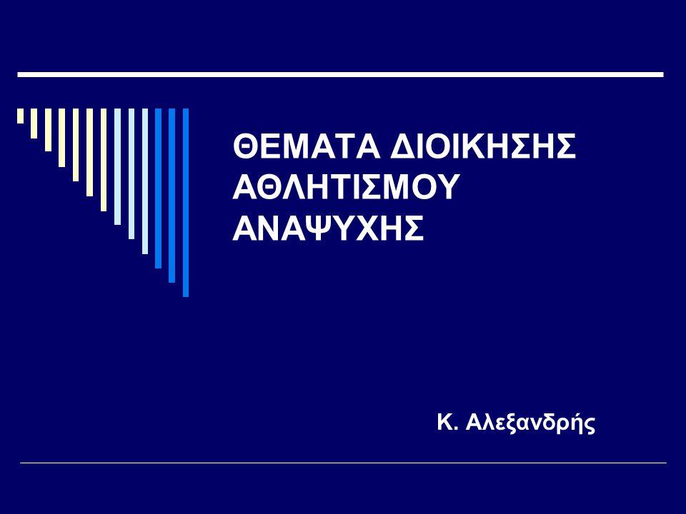 ΘΕΜΑΤΑ ΔΙΟΙΚΗΣΗΣ ΑΘΛΗΤΙΣΜΟΥ ΑΝΑΨΥΧΗΣ Κ. Αλεξανδρής