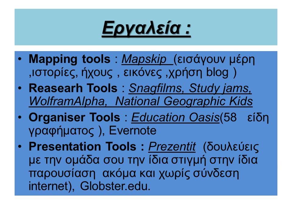 Εργαλεία : Mapping tools : Mapskip (εισάγουν μέρη,ιστορίες, ήχους, εικόνες,χρήση blog ) Reasearh Tools : Snagfilms, Study jams, WolframAlpha, National