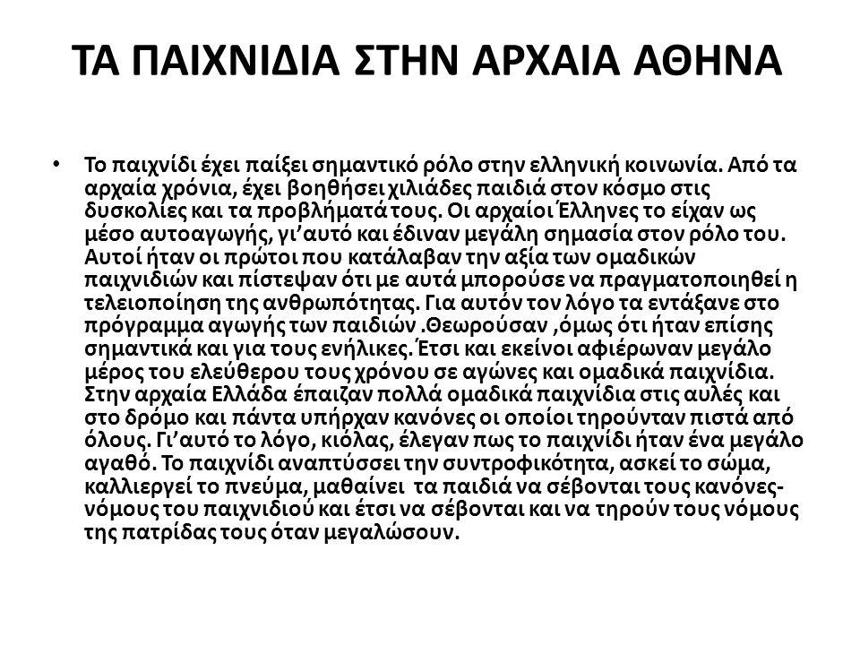 ΤΑ ΠΑΙΧΝΙΔΙΑ ΣΤΗΝ ΑΡΧΑΙΑ ΑΘΗΝΑ Το παιχνίδι έχει παίξει σημαντικό ρόλο στην ελληνική κοινωνία. Από τα αρχαία χρόνια, έχει βοηθήσει χιλιάδες παιδιά στον