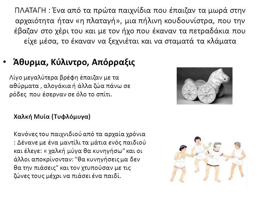 ΠΛΑΤΑΓΗ : Ένα από τα πρώτα παιχνίδια που έπαιζαν τα μωρά στην αρχαιότητα ήταν «η πλαταγή», μια πήλινη κουδουνίστρα, που την έβαζαν στο χέρι του και με τον ήχο που έκαναν τα πετραδάκια που είχε μέσα, το έκαναν να ξεχνιέται και να σταματά τα κλάματα Άθυρμα, Κύλιντρο, Απόρραξις Λίγο μεγαλύτερα βρέφη έπαιζαν με τα αθύρματα, αλογάκια ή άλλα ζώα πάνω σε ρόδες που έσερναν σε όλο το σπίτι.