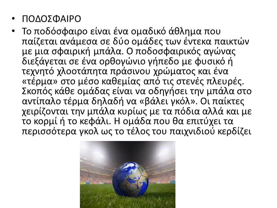 ΠΟΔΟΣΦΑΙΡΟ Το ποδόσφαιρο είναι ένα ομαδικό άθλημα που παίζεται ανάμεσα σε δύο ομάδες των έντεκα παικτών με μια σφαιρική μπάλα. Ο ποδοσφαιρικός αγώνας