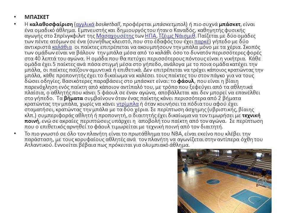 ΜΠΑΣΚΕΤ Η καλαθοσφαίριση (αγγλικά basketball, προφέρεται μπάσκετμπολ) ή πιο συχνά μπάσκετ, είναι ένα ομαδικό άθλημα. Εμπνευστής και δημιουργός του ήτα
