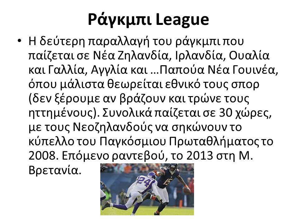 Ράγκμπι League Η δεύτερη παραλλαγή του ράγκμπι που παίζεται σε Νέα Ζηλανδία, Ιρλανδία, Ουαλία και Γαλλία, Αγγλία και …Παπούα Νέα Γουινέα, όπου μάλιστα θεωρείται εθνικό τους σπορ (δεν ξέρουμε αν βράζουν και τρώνε τους ηττημένους).