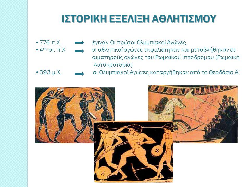 ΙΣΤΟΡΙΚΗ ΕΞΕΛΙΞΗ ΑΘΛΗΤΙΣΜΟΥ 776 π.Χ. έγιναν Οι πρώτοι Ολυμπιακοί Αγώνες 4 ος αι. π.Χ οι αθλητικοί αγώνες εκφυλίστηκαν και μεταβλήθηκαν σε αιματηρούς α
