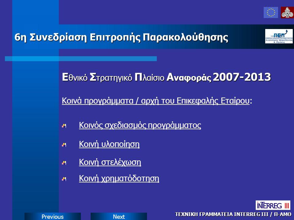 NextPrevious Ε θνικό Σ τρατηγικό Π λαίσιο Α ναφοράς 2007-2013 Κοινά προγράμματα / αρχή του Επικεφαλής Εταίρου: ΤΕΧΝΙΚΗ ΓΡΑΜΜΑΤΕΙΑ INTERREG III / Π-ΑΜΘ 6η Συνεδρίαση Επιτροπής Παρακολούθησης Κοινός σχεδιασμός προγράμματος Κοινή υλοποίηση Κοινή στελέχωση Κοινή χρηματόδοτηση