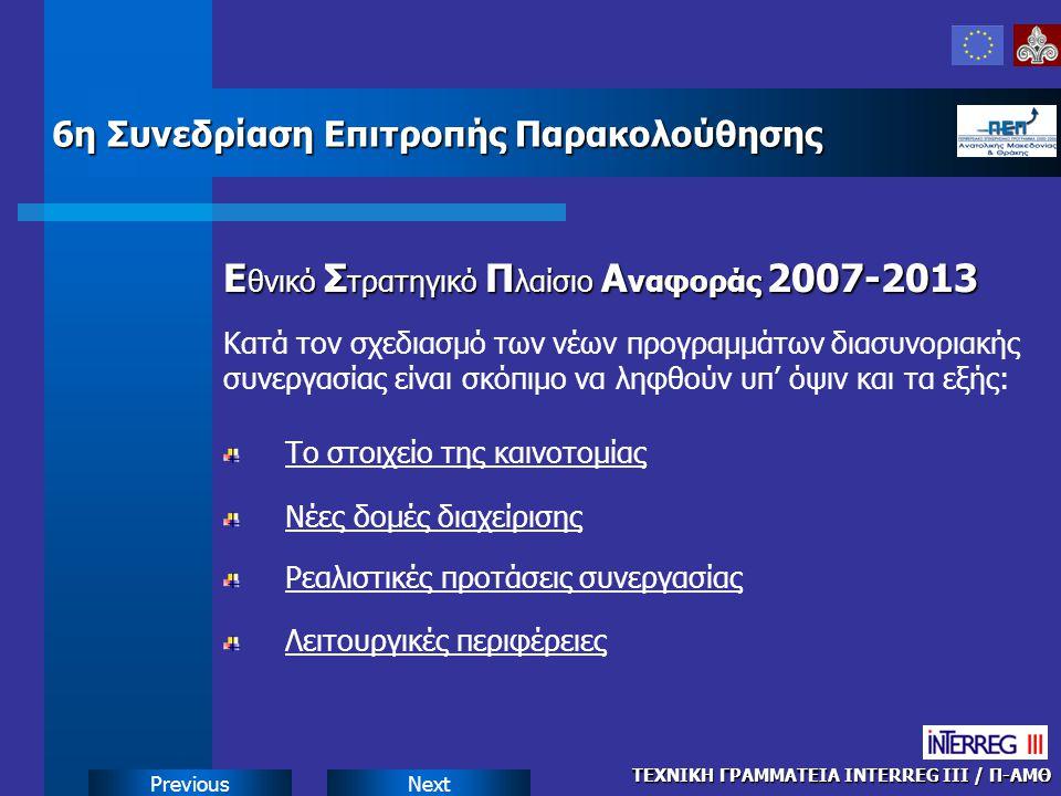 NextPrevious Ε θνικό Σ τρατηγικό Π λαίσιο Α ναφοράς 2007-2013 ΤΕΧΝΙΚΗ ΓΡΑΜΜΑΤΕΙΑ INTERREG III / Π-ΑΜΘ 6η Συνεδρίαση Επιτροπής Παρακολούθησης Κατά τον σχεδιασμό των νέων προγραμμάτων διασυνοριακής συνεργασίας είναι σκόπιμο να ληφθούν υπ' όψιν και τα εξής: Το στοιχείο της καινοτομίας Νέες δομές διαχείρισης Ρεαλιστικές προτάσεις συνεργασίας Λειτουργικές περιφέρειες