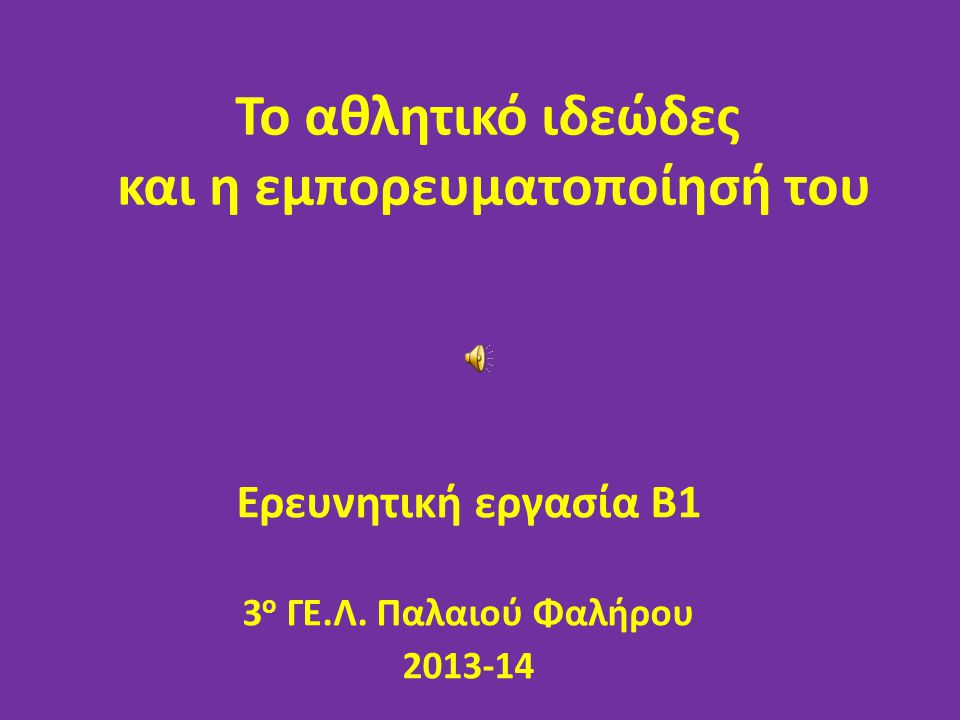 Το αθλητικό ιδεώδες και η εμπορευματοποίησή του Ερευνητική εργασία Β1 3 ο ΓΕ.Λ. Παλαιού Φαλήρου 2013-14