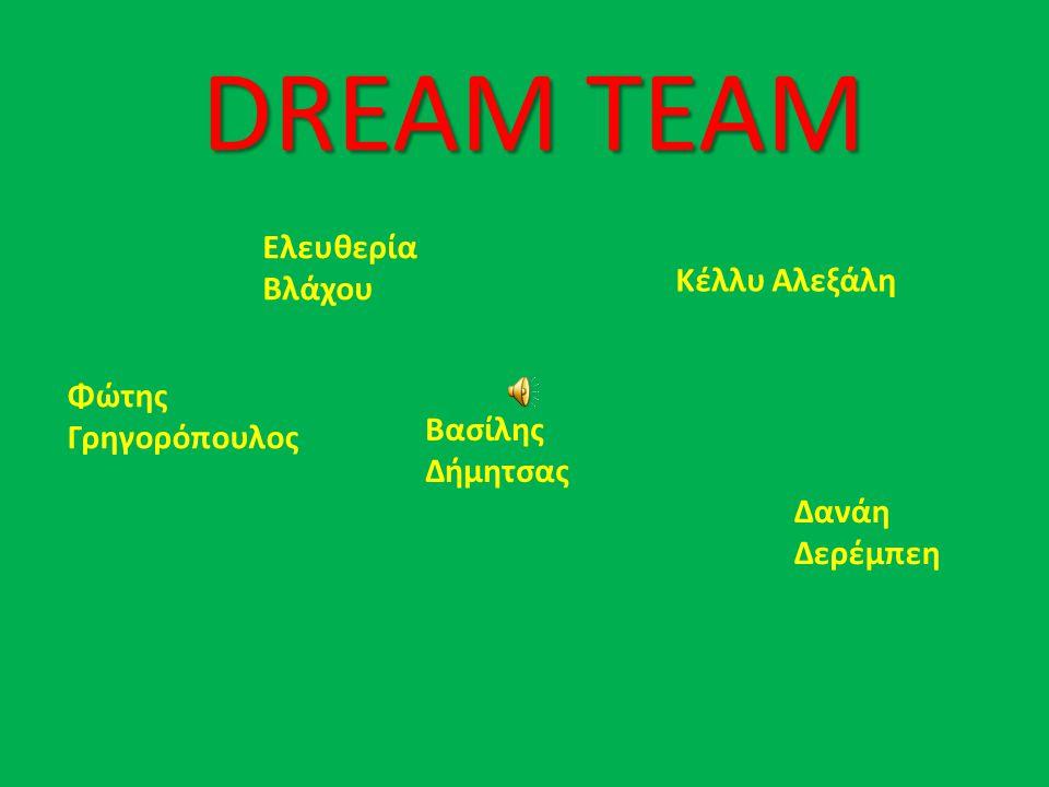 DREAM TEAM Ελευθερία Βλάχου Φώτης Γρηγορόπουλος Βασίλης Δήμητσας Δανάη Δερέμπεη Κέλλυ Αλεξάλη