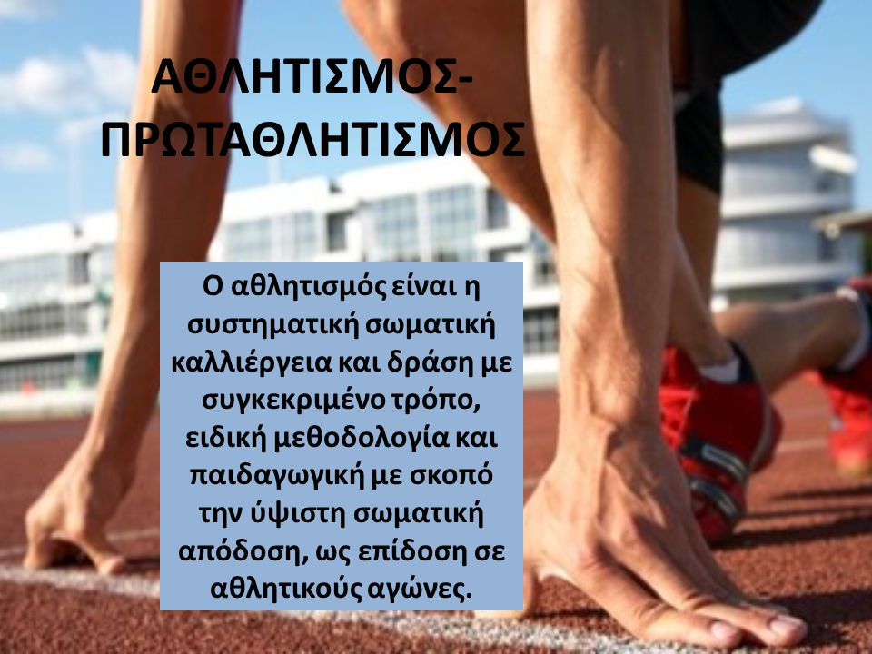 ΑΘΛΗΤΙΣΜΟΣ- ΠΡΩΤΑΘΛΗΤΙΣΜΟΣ Ο αθλητισμός είναι η συστηματική σωματική καλλιέργεια και δράση με συγκεκριμένο τρόπο, ειδική μεθοδολογία και παιδαγωγική μ