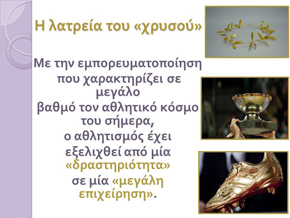 Η λατρεία του « χρυσού » Με την εμπορευματοποίηση που χαρακτηρίζει σε μεγάλο βαθμό τον αθλητικό κόσμο του σήμερα, ο αθλητισμός έχει εξελιχθεί από μία